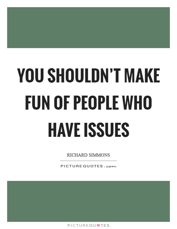 You shouldn't make fun of people who have issues Picture Quote #1