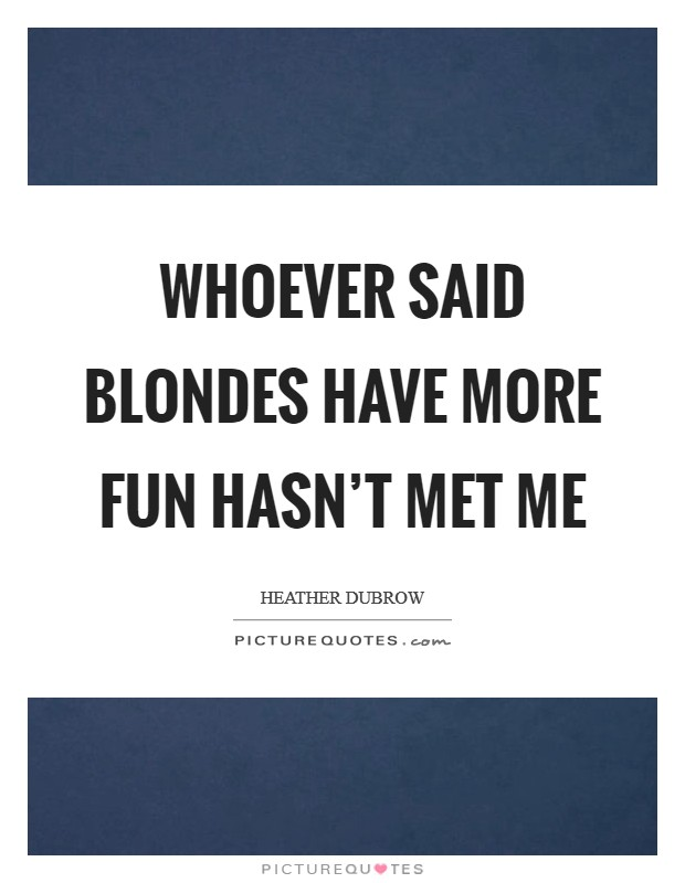 Whoever said blondes have more fun hasn't met me Picture Quote #1