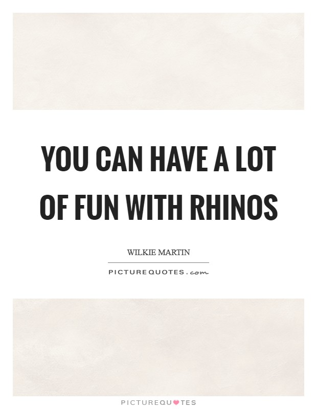 You can have a lot of fun with rhinos Picture Quote #1