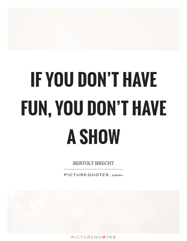 If you don't have fun, you don't have a show Picture Quote #1