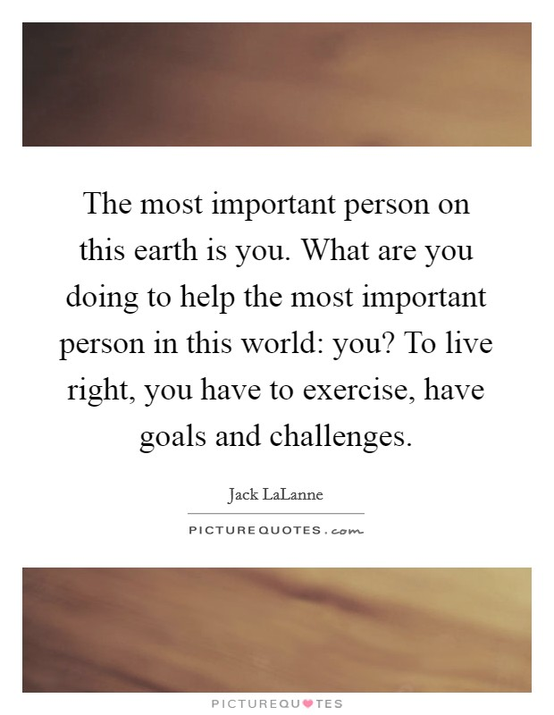 The most important person on this earth is you. What are you doing to help the most important person in this world: you? To live right, you have to exercise, have goals and challenges. Picture Quote #1