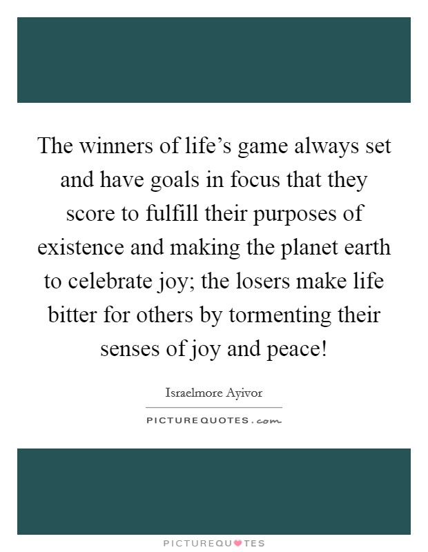 The winners of life's game always set and have goals in focus that they score to fulfill their purposes of existence and making the planet earth to celebrate joy; the losers make life bitter for others by tormenting their senses of joy and peace! Picture Quote #1