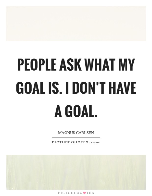 People ask what my goal is. I don't have a goal Picture Quote #1