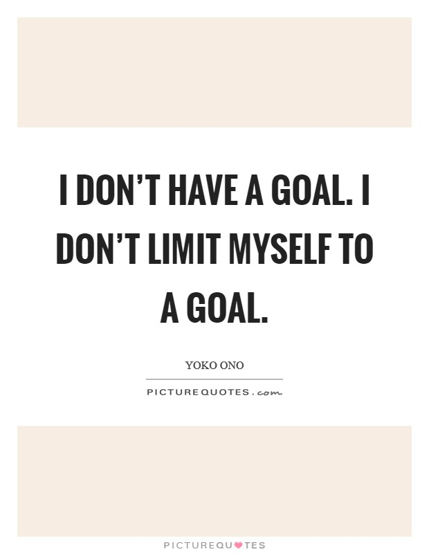 I don't have a goal. I don't limit myself to a goal Picture Quote #1