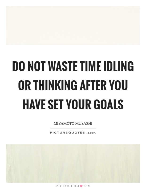 Do not waste time idling or thinking after you have set your goals Picture Quote #1