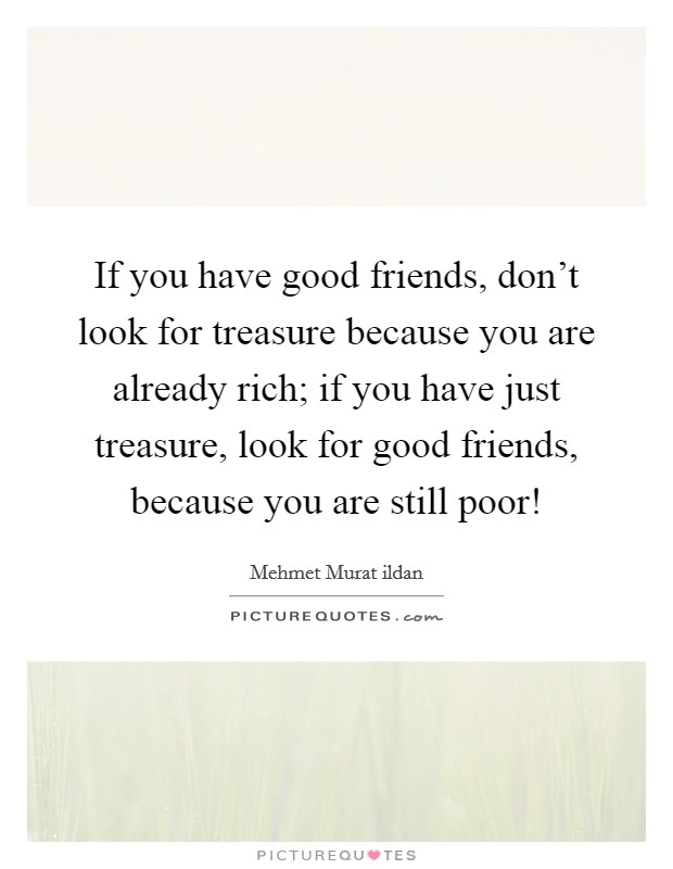 If you have good friends, don't look for treasure because you are already rich; if you have just treasure, look for good friends, because you are still poor! Picture Quote #1