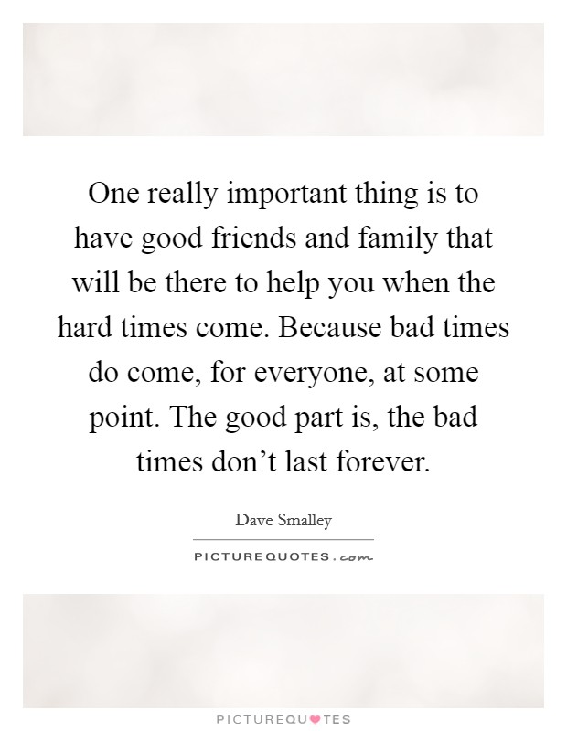 One really important thing is to have good friends and family that will be there to help you when the hard times come. Because bad times do come, for everyone, at some point. The good part is, the bad times don't last forever Picture Quote #1