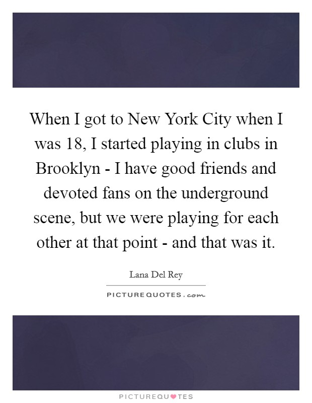 When I got to New York City when I was 18, I started playing in clubs in Brooklyn - I have good friends and devoted fans on the underground scene, but we were playing for each other at that point - and that was it Picture Quote #1