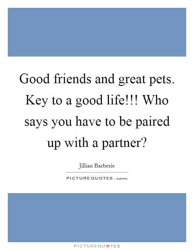 Good friends and great pets. Key to a good life!!! Who says you have to be paired up with a partner? Picture Quote #1