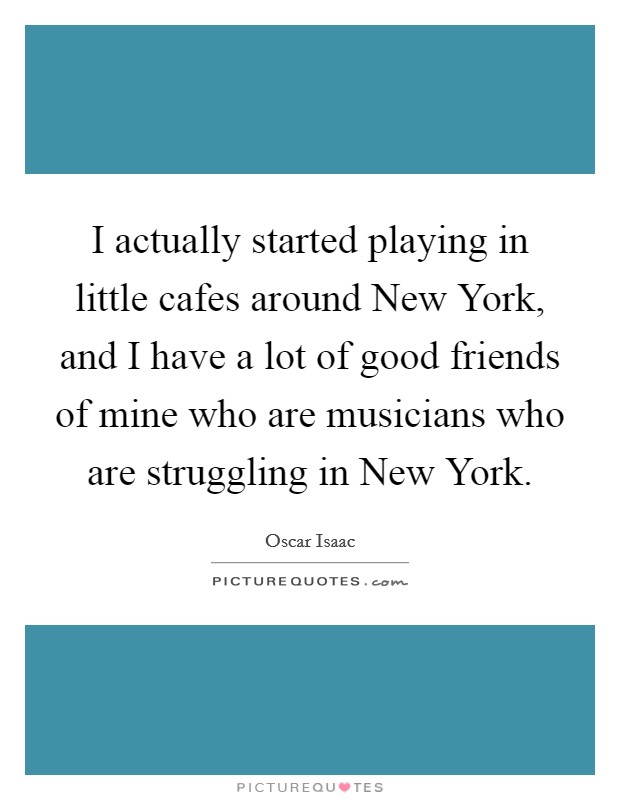 I actually started playing in little cafes around New York, and I have a lot of good friends of mine who are musicians who are struggling in New York Picture Quote #1