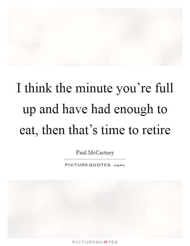I think the minute you're full up and have had enough to eat, then that's time to retire Picture Quote #1