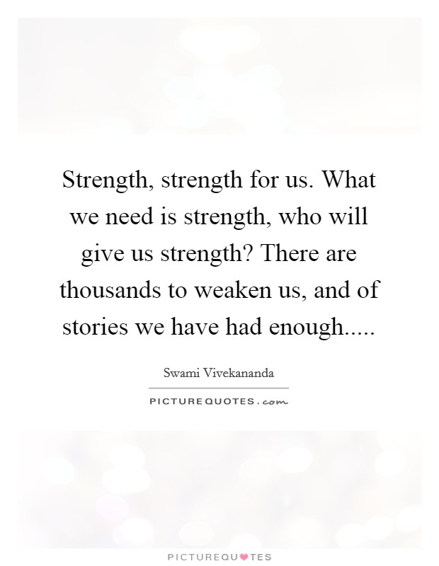 Strength, strength for us. What we need is strength, who will give us strength? There are thousands to weaken us, and of stories we have had enough Picture Quote #1