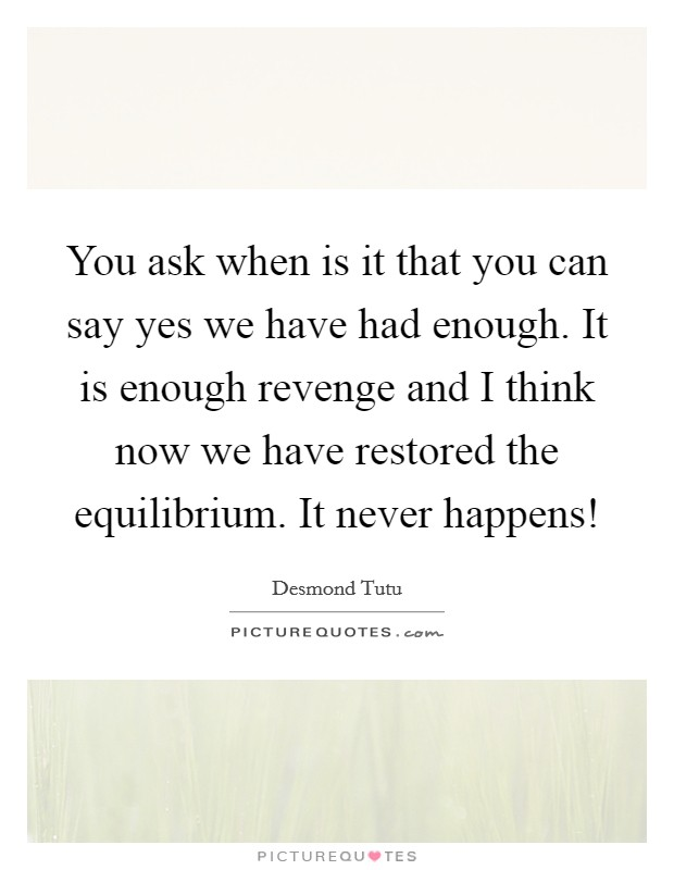 You ask when is it that you can say yes we have had enough. It is enough revenge and I think now we have restored the equilibrium. It never happens! Picture Quote #1