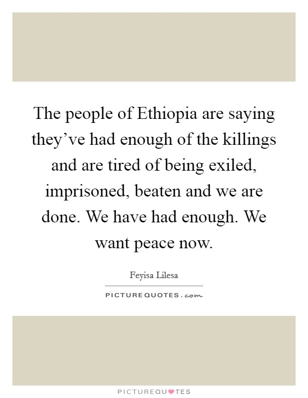 The people of Ethiopia are saying they've had enough of the killings and are tired of being exiled, imprisoned, beaten and we are done. We have had enough. We want peace now Picture Quote #1