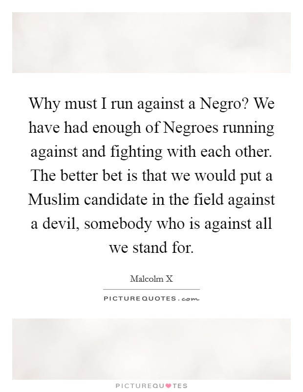 Why must I run against a Negro? We have had enough of Negroes running against and fighting with each other. The better bet is that we would put a Muslim candidate in the field against a devil, somebody who is against all we stand for Picture Quote #1