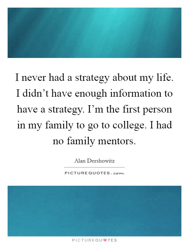 I never had a strategy about my life. I didn't have enough information to have a strategy. I'm the first person in my family to go to college. I had no family mentors Picture Quote #1