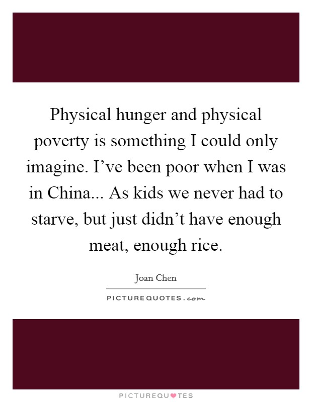 Physical hunger and physical poverty is something I could only imagine. I've been poor when I was in China... As kids we never had to starve, but just didn't have enough meat, enough rice Picture Quote #1
