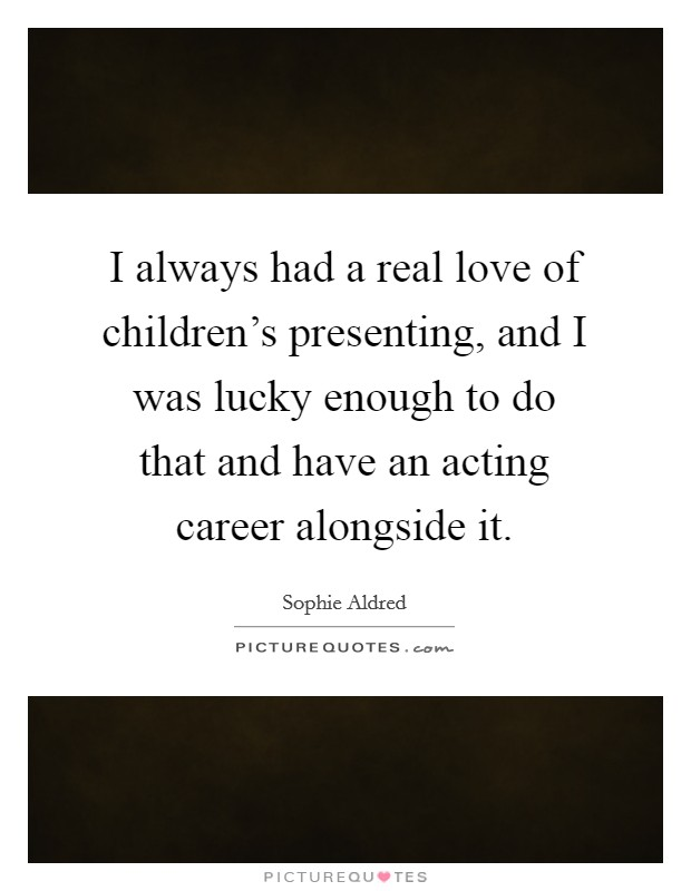I always had a real love of children's presenting, and I was lucky enough to do that and have an acting career alongside it Picture Quote #1