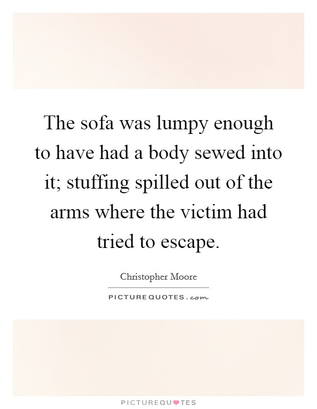 The sofa was lumpy enough to have had a body sewed into it; stuffing spilled out of the arms where the victim had tried to escape Picture Quote #1