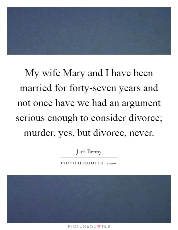 My wife Mary and I have been married for forty-seven years and not once have we had an argument serious enough to consider divorce; murder, yes, but divorce, never Picture Quote #1