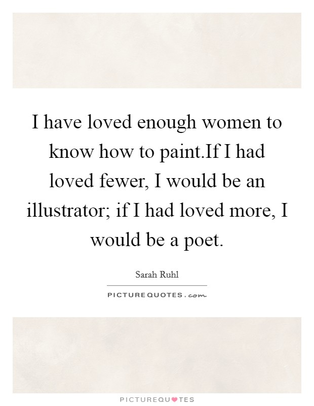 I have loved enough women to know how to paint.If I had loved fewer, I would be an illustrator; if I had loved more, I would be a poet Picture Quote #1