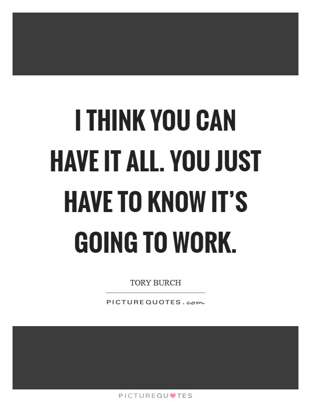 I think you can have it all. You just have to know it's going to work Picture Quote #1