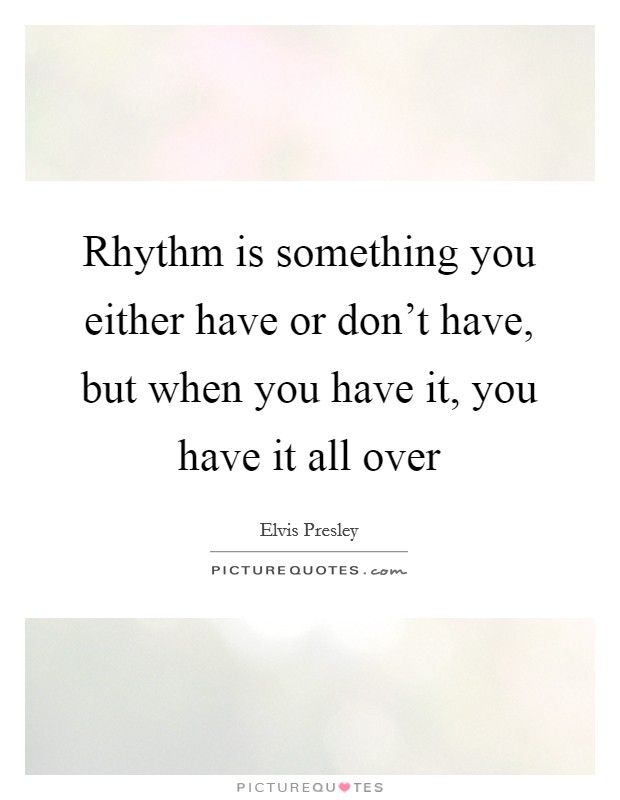 Rhythm is something you either have or don't have, but when you have it, you have it all over Picture Quote #1