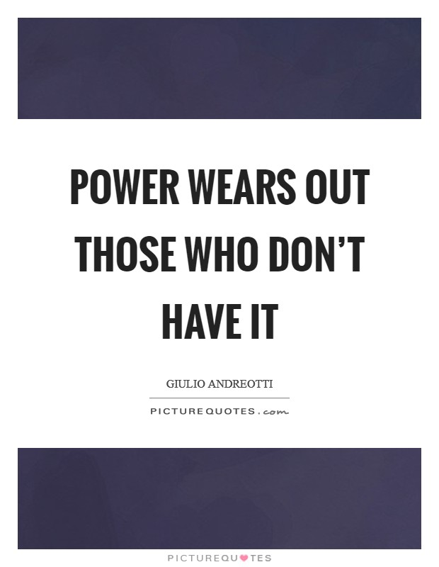 Power wears out those who don't have it Picture Quote #1