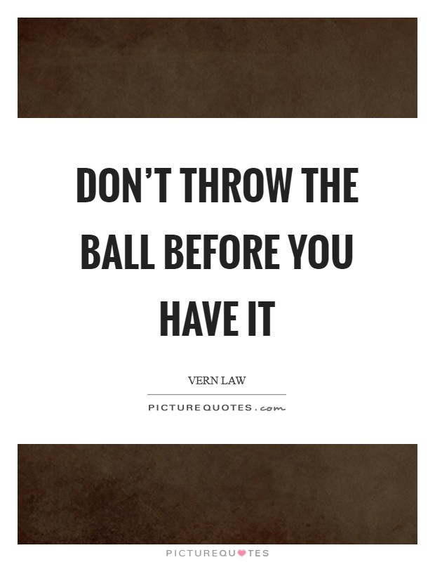 Don't throw the ball before you have it Picture Quote #1