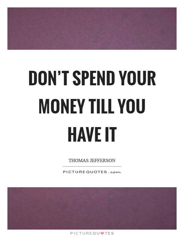 Don't spend your money till you have it Picture Quote #1