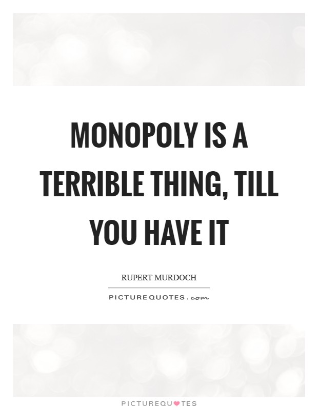 Monopoly is a terrible thing, till you have it Picture Quote #1
