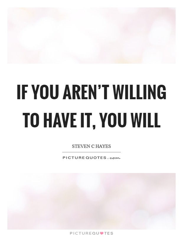 If you aren't willing to have it, you will Picture Quote #1