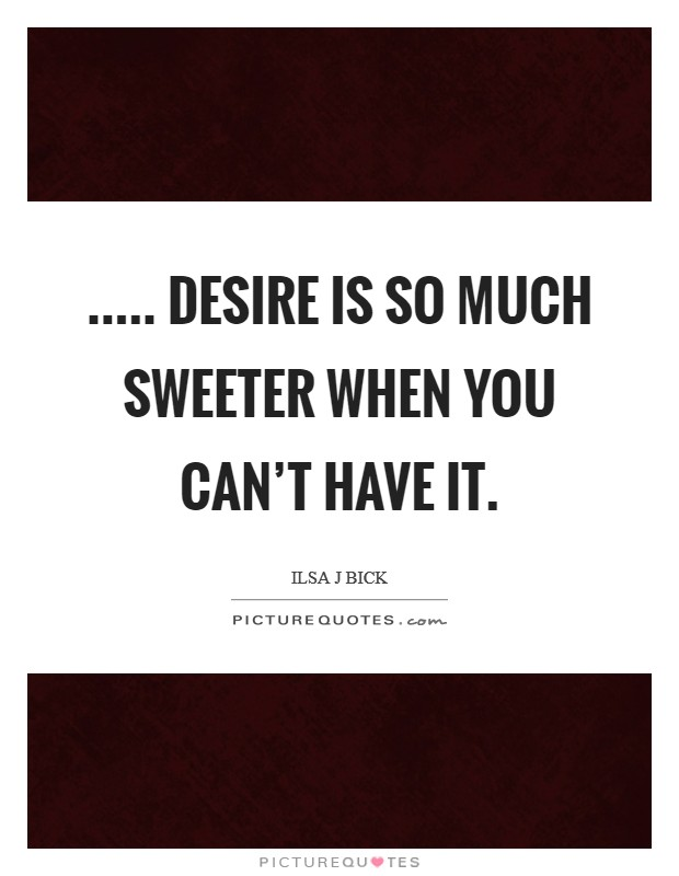 ..... desire is so much sweeter when you can't have it Picture Quote #1