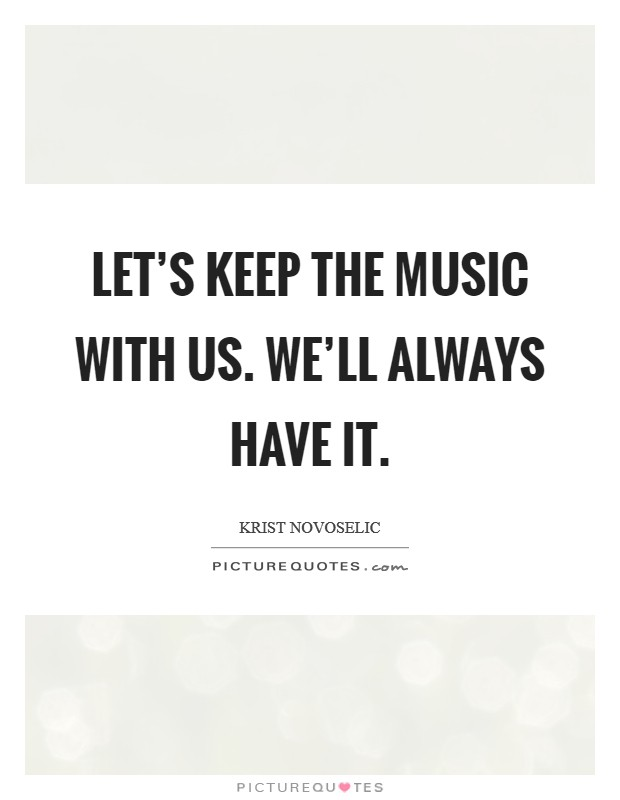 Let's keep the music with us. We'll always have it Picture Quote #1