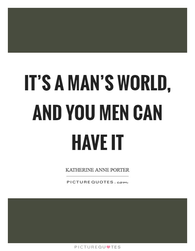 It's a man's world, and you men can have it Picture Quote #1