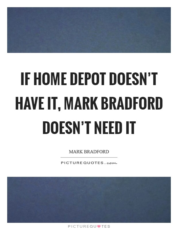 If Home Depot doesn't have it, Mark Bradford doesn't need it Picture Quote #1