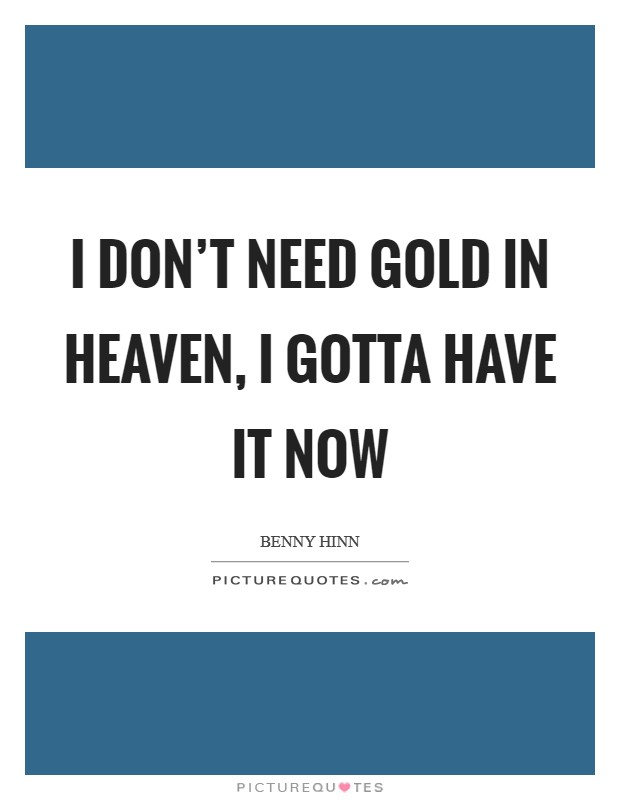 I don't need gold in heaven, I gotta have it now Picture Quote #1