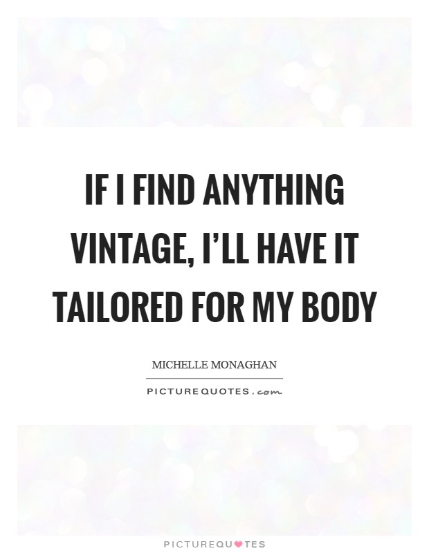 If I find anything vintage, I'll have it tailored for my body Picture Quote #1