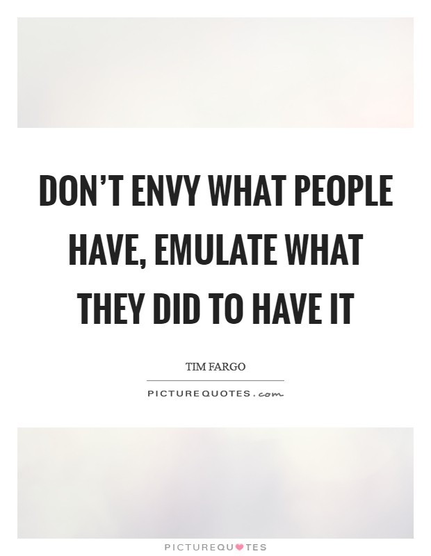 Don't envy what people have, emulate what they did to have it Picture Quote #1