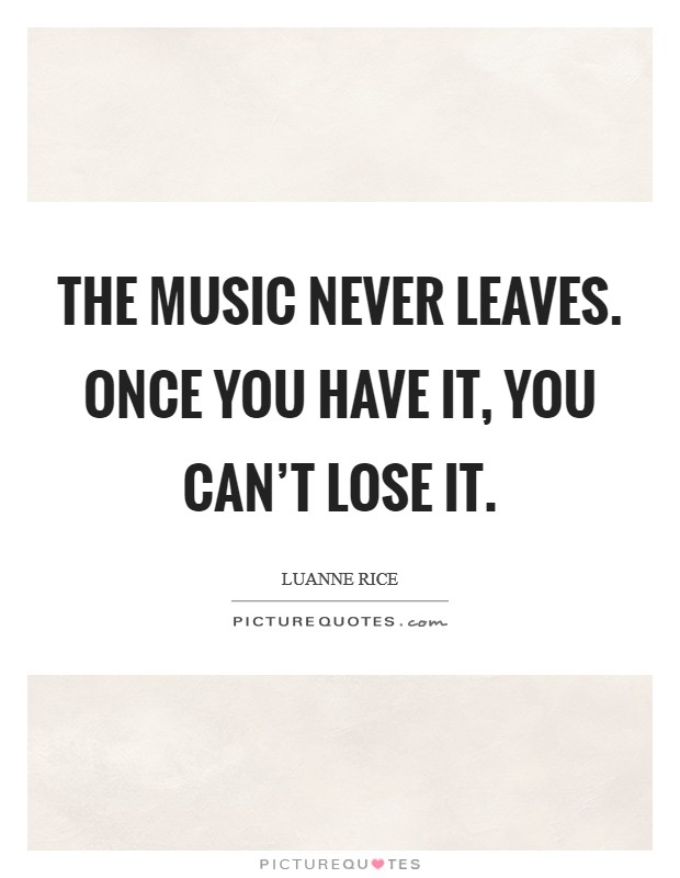 The music never leaves. Once you have it, you can't lose it Picture Quote #1