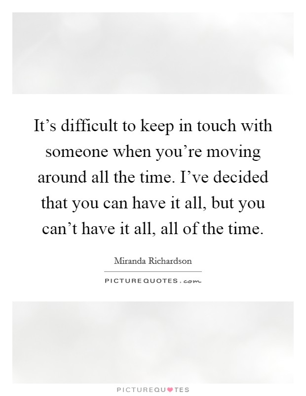 It's difficult to keep in touch with someone when you're moving around all the time. I've decided that you can have it all, but you can't have it all, all of the time Picture Quote #1