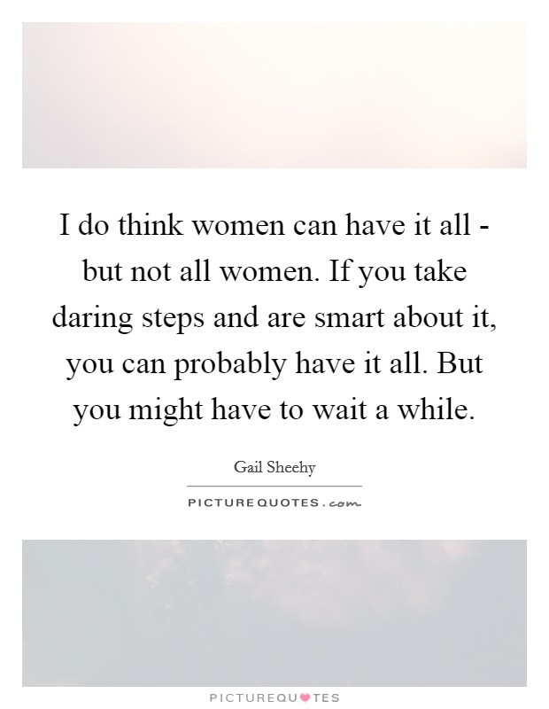 I do think women can have it all - but not all women. If you take daring steps and are smart about it, you can probably have it all. But you might have to wait a while Picture Quote #1