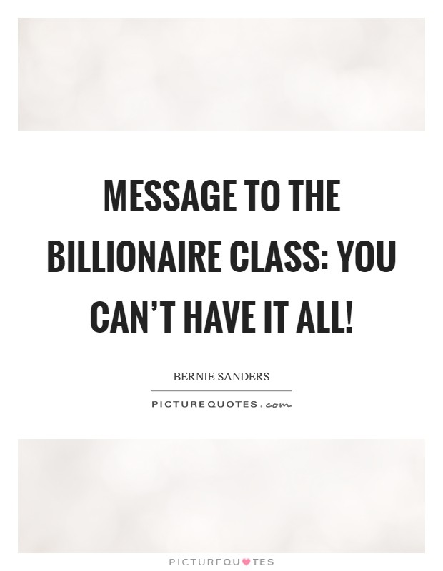 Message to the billionaire class: You can't have it all! Picture Quote #1