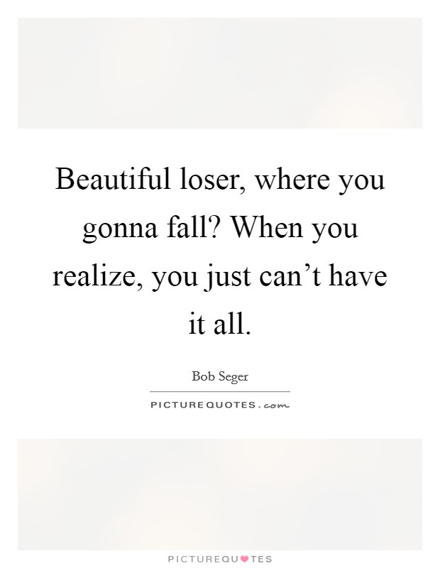 Beautiful loser, where you gonna fall? When you realize, you just can't have it all Picture Quote #1