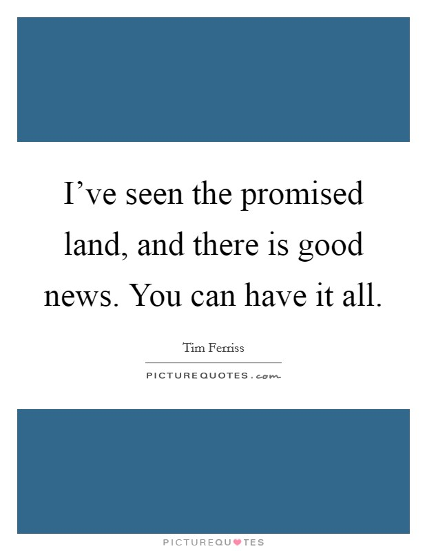 I've seen the promised land, and there is good news. You can have it all Picture Quote #1