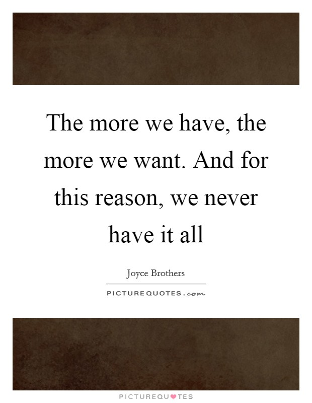 The more we have, the more we want. And for this reason, we never have it all Picture Quote #1