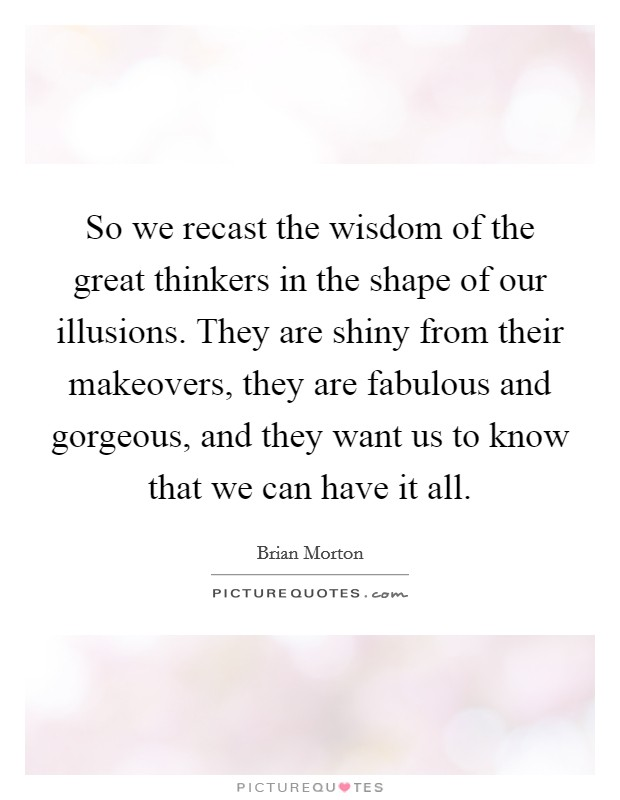 So we recast the wisdom of the great thinkers in the shape of our illusions. They are shiny from their makeovers, they are fabulous and gorgeous, and they want us to know that we can have it all Picture Quote #1