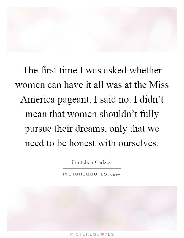 The first time I was asked whether women can have it all was at the Miss America pageant. I said no. I didn't mean that women shouldn't fully pursue their dreams, only that we need to be honest with ourselves Picture Quote #1