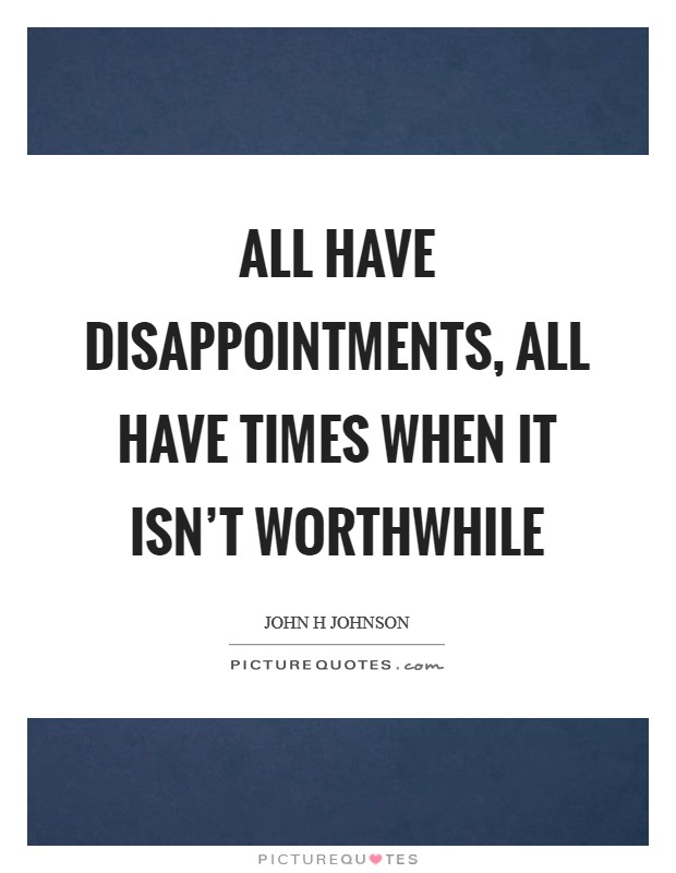 All have disappointments, all have times when it isn't worthwhile Picture Quote #1