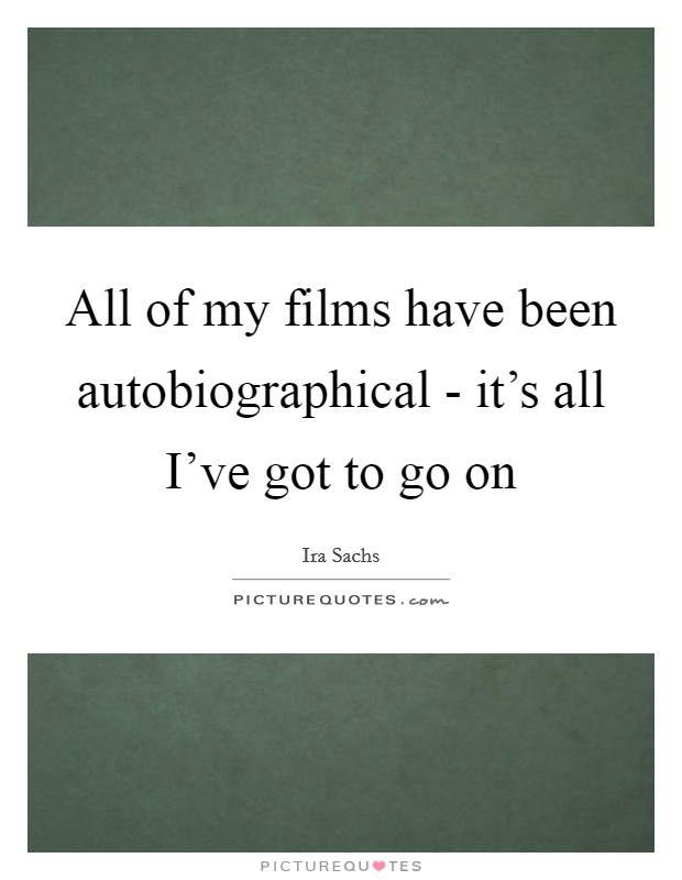 All of my films have been autobiographical - it's all I've got to go on Picture Quote #1